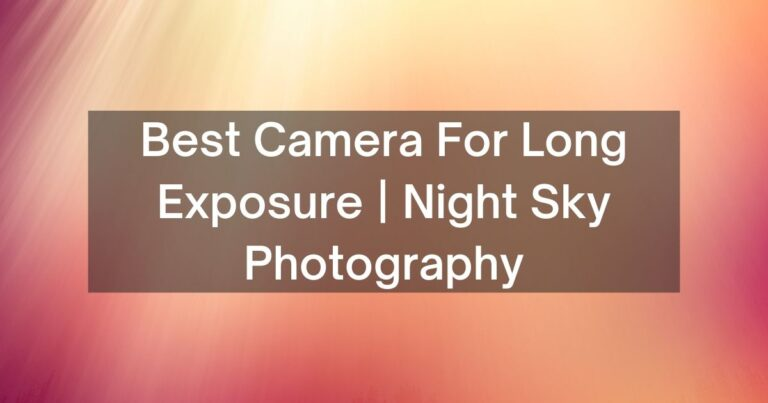 6 Best Camera For Long Exposure | Night Sky Photography – 2021