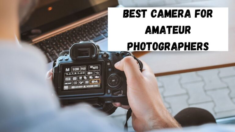 6 Best Camera for Amateur Photographers